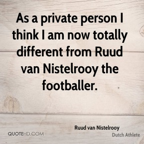 As a private person I think I am now totally different from Ruud van Nistelrooy the footballer.