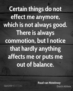 Certain things do not effect me anymore, which is not always good. There is always commotion, but I notice that hardly anything affects me or puts me out of balance.
