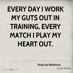 Every day I work my guts out in training, every match I play my heart out.