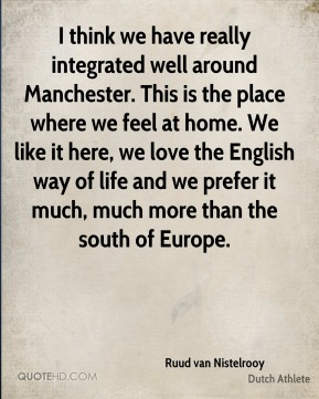 Ruud van Nistelrooy - I think we have really integrated well around Manchester. This is the place where we feel at home. We like it here, we love the English way of life and we prefer it much, much more than the south of Europe.