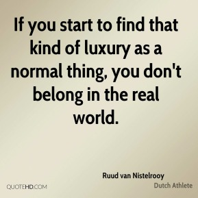 Ruud van Nistelrooy - If you start to find that kind of luxury as a normal thing, you don't belong in the real world.
