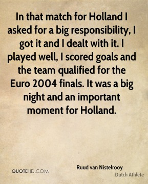 Ruud van Nistelrooy - In that match for Holland I asked for a big responsibility, I got it and I dealt with it. I played well, I scored goals and the team qualified for the Euro 2004 finals. It was a big night and an important moment for Holland.