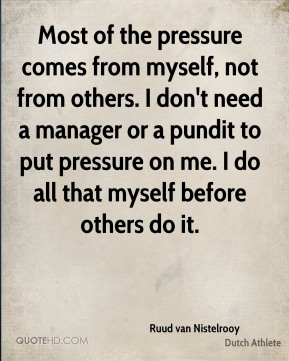 Most of the pressure comes from myself, not from others. I don't need a manager or a pundit to put pressure on me. I do all that myself before others do it.