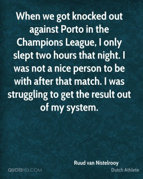 Ruud van Nistelrooy - When we got knocked out against Porto in the Champions League, I only slept two hours that night. I was not a nice person to be with after that match. I was struggling to get the result out of my system.