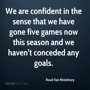 Ruud Van Nistelrooy  - We are confident in the sense that we have gone five games now this season and we haven't conceded any goals.