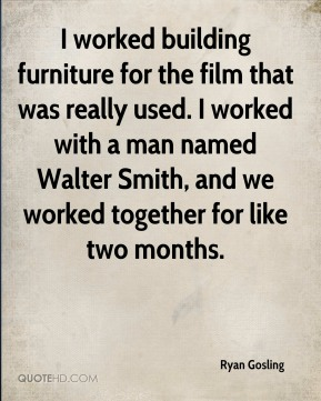 Ryan Gosling  - I worked building furniture for the film that was really used. I worked with a man named Walter Smith, and we worked together for like two months.