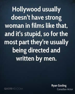 Ryan Gosling - Hollywood usually doesn't have strong woman in films like that, and it's stupid, so for the most part they're usually being directed and written by men.