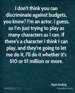 Ryan Gosling - I don't think you can discriminate against budgets, you know? I'm an actor, I guess, so I'm just trying to play as many characters as I can. If there's a character I think I can play, and they're going to let me do it, I'll do it whether it's $10 or $1 million or more.