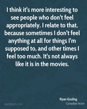 I think it's more interesting to see people who don't feel appropriately. I relate to that, because sometimes I don't feel anything at all for things I'm supposed to, and other times I feel too much. It's not always like it is in the movies.