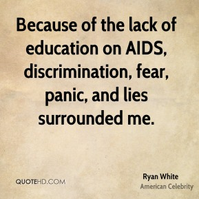 Because of the lack of education on AIDS, discrimination, fear, panic, and lies surrounded me.