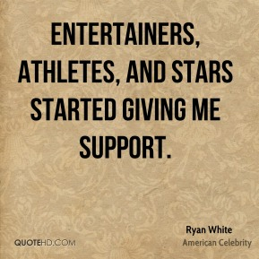 Entertainers, athletes, and stars started giving me support.
