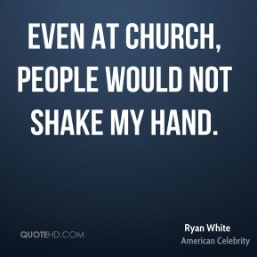 Even at church, people would not shake my hand.