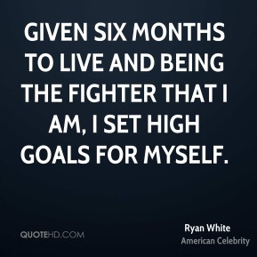 Given six months to live and being the fighter that I am, I set high goals for myself.