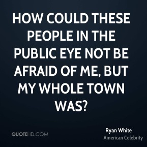 How could these people in the public eye not be afraid of me, but my whole town was?
