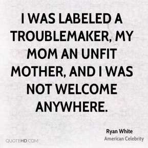 I was labeled a troublemaker, my mom an unfit mother, and I was not welcome anywhere.