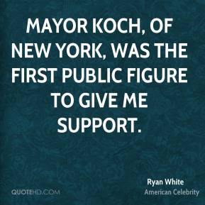 Ryan White - Mayor Koch, of New York, was the first public figure to give me support.