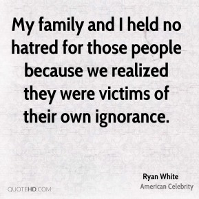 My family and I held no hatred for those people because we realized they were victims of their own ignorance.