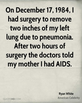 On December 17, 1984, I had surgery to remove two inches of my left lung due to pneumonia. After two hours of surgery the doctors told my mother I had AIDS.