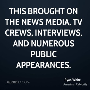 Ryan White - This brought on the news media, TV crews, interviews, and numerous public appearances.