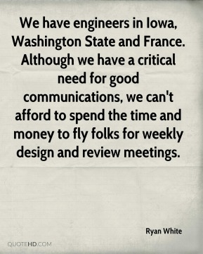 We have engineers in Iowa, Washington State and France. Although we have a critical need for good communications, we can't afford to spend the time and money to fly folks for weekly design and review meetings.