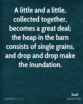 A little and a little, collected together, becomes a great deal; the heap in the barn consists of single grains, and drop and drop make the inundation.