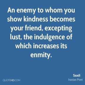 An enemy to whom you show kindness becomes your friend, excepting lust, the indulgence of which increases its enmity.
