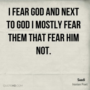 I fear God and next to God I mostly fear them that fear him not.