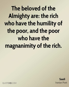 The beloved of the Almighty are: the rich who have the humility of the poor, and the poor who have the magnanimity of the rich.