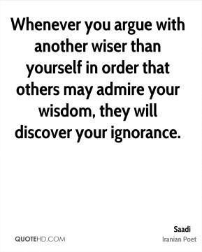 Whenever you argue with another wiser than yourself in order that others may admire your wisdom, they will discover your ignorance.