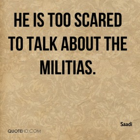 He is too scared to talk about the militias.