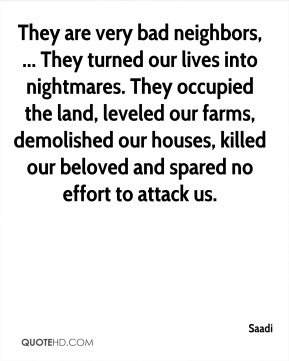 Saadi  - They are very bad neighbors, ... They turned our lives into nightmares. They occupied the land, leveled our farms, demolished our houses, killed our beloved and spared no effort to attack us.