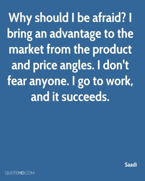 Why should I be afraid? I bring an advantage to the market from the product and price angles. I don't fear anyone. I go to work, and it succeeds.