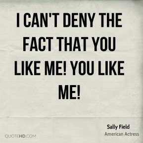 I can't deny the fact that you like me! You like me!
