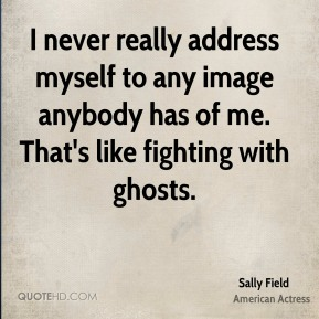 I never really address myself to any image anybody has of me. That's like fighting with ghosts.