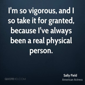 I'm so vigorous, and I so take it for granted, because I've always been a real physical person.