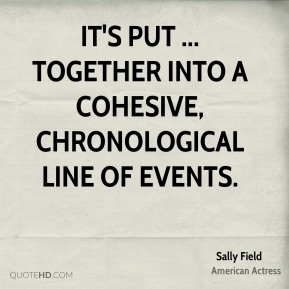 Sally Field  - It's put ... together into a cohesive, chronological line of events.
