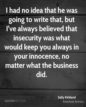 I had no idea that he was going to write that, but I've always believed that insecurity was what would keep you always in your innocence, no matter what the business did.