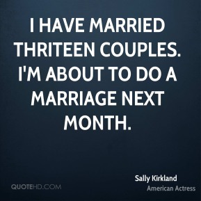 I have married thriteen couples. I'm about to do a marriage next month.