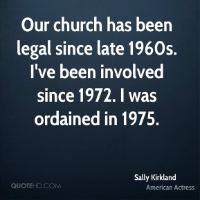 Our church has been legal since late 1960s. I've been involved since 1972. I was ordained in 1975.