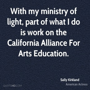 With my ministry of light, part of what I do is work on the California Alliance For Arts Education.
