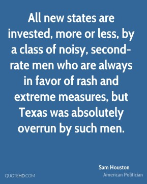 Sam Houston - All new states are invested, more or less, by a class of noisy, second-rate men who are always in favor of rash and extreme measures, but Texas was absolutely overrun by such men.