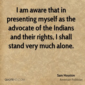 I am aware that in presenting myself as the advocate of the Indians and their rights, I shall stand very much alone.