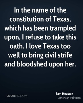 In the name of the constitution of Texas, which has been trampled upon, I refuse to take this oath. I love Texas too well to bring civil strife and bloodshed upon her.