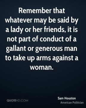 Remember that whatever may be said by a lady or her friends, it is not part of conduct of a gallant or generous man to take up arms against a woman.