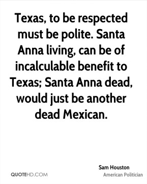 Sam Houston - Texas, to be respected must be polite. Santa Anna living, can be of incalculable benefit to Texas; Santa Anna dead, would just be another dead Mexican.