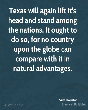 Sam Houston - Texas will again lift it's head and stand among the nations. It ought to do so, for no country upon the globe can compare with it in natural advantages.
