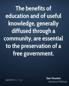 Sam Houston - The benefits of education and of useful knowledge, generally diffused through a community, are essential to the preservation of a free government.