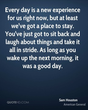 Sam Houston  - Every day is a new experience for us right now, but at least we've got a place to stay. You've just got to sit back and laugh about things and take it all in stride. As long as you wake up the next morning, it was a good day.