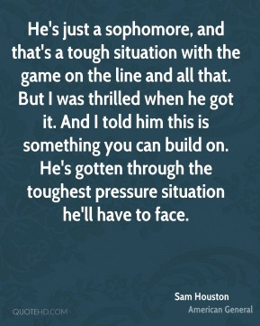 Sam Houston  - He's just a sophomore, and that's a tough situation with the game on the line and all that. But I was thrilled when he got it. And I told him this is something you can build on. He's gotten through the toughest pressure situation he'll have to face.