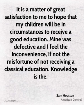 Sam Houston  - It is a matter of great satisfaction to me to hope that my children will be in circumstances to receive a good education. Mine was defective and I feel the inconvenience, if not the misfortune of not receiving a classical education. Knowledge is the.